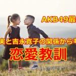 【ネタバレ有】AKB49最終回の浦川実と吉永寛子の関係から考える恋愛教訓